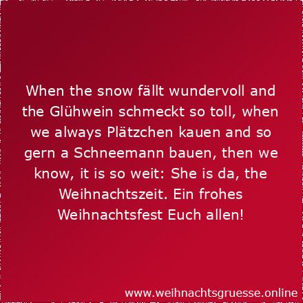 When the snow fällt wundervoll and the Glühwein schmeckt so toll, when we always Plätzchen kauen and so gern a Schneemann bauen, then we know, it is so weit: She is da, the Weihnachtszeit. Ein frohes Weihnachtsfest Euch allen!