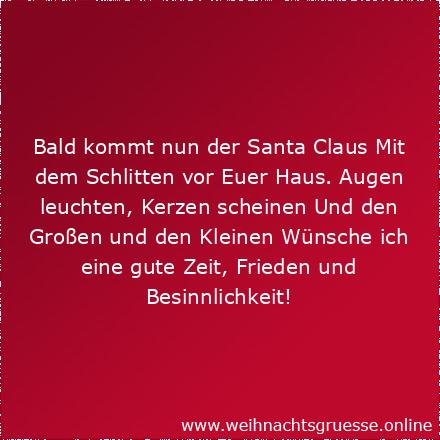 Bald kommt nun der Santa Claus Mit dem Schlitten vor Euer Haus. Augen leuchten, Kerzen scheinen Und den Großen und den Kleinen Wünsche ich eine gute Zeit, Frieden und Besinnlichkeit! Weihnachtliche Grüße und einen guten Rutsch!