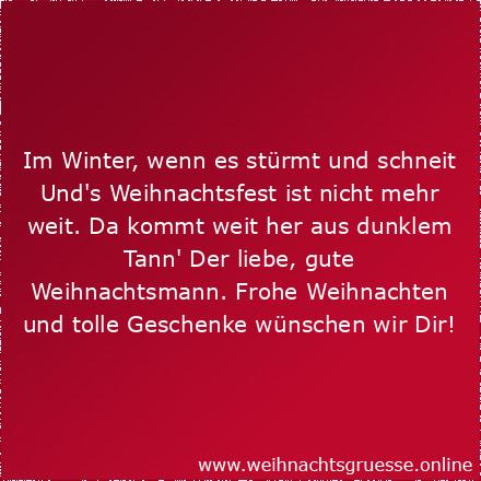 Im Winter, wenn es stürmt und schneit Und's Weihnachtsfest ist nicht mehr weit. Da kommt weit her aus dunklem Tann' Der liebe, gute Weihnachtsmann. Frohe Weihnachten und tolle Geschenke wünschen wir Dir!